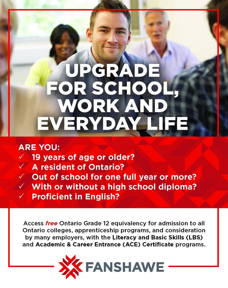 Upgrade for school, work and everyday life. Are you 19 years of age or older? A resident of Ontario? Out of school for one full year or more? With or without a high school diploma? Proficient in English? Access free Ontario Grade 12 equivalency for admission to all Ontario College, apprenticeship programs, and consideration by many employers, with the Literacy and Basic Skills (LBS) and Academic & Career Entrance (ACE) certificate programs.