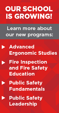 Our School is growing! Learn more about our new programs: Advanced Ergonomic Studies, Fire Inspection and Fire Safety Education, Public Safety Fundamentals, Public Safety Leadership